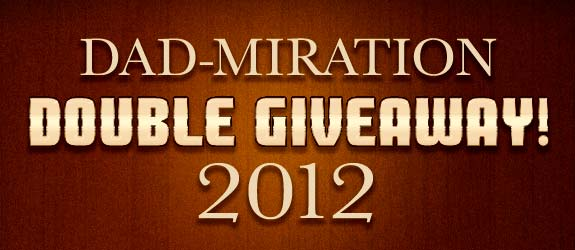 Dad-miration 2012 Double Giveaway!